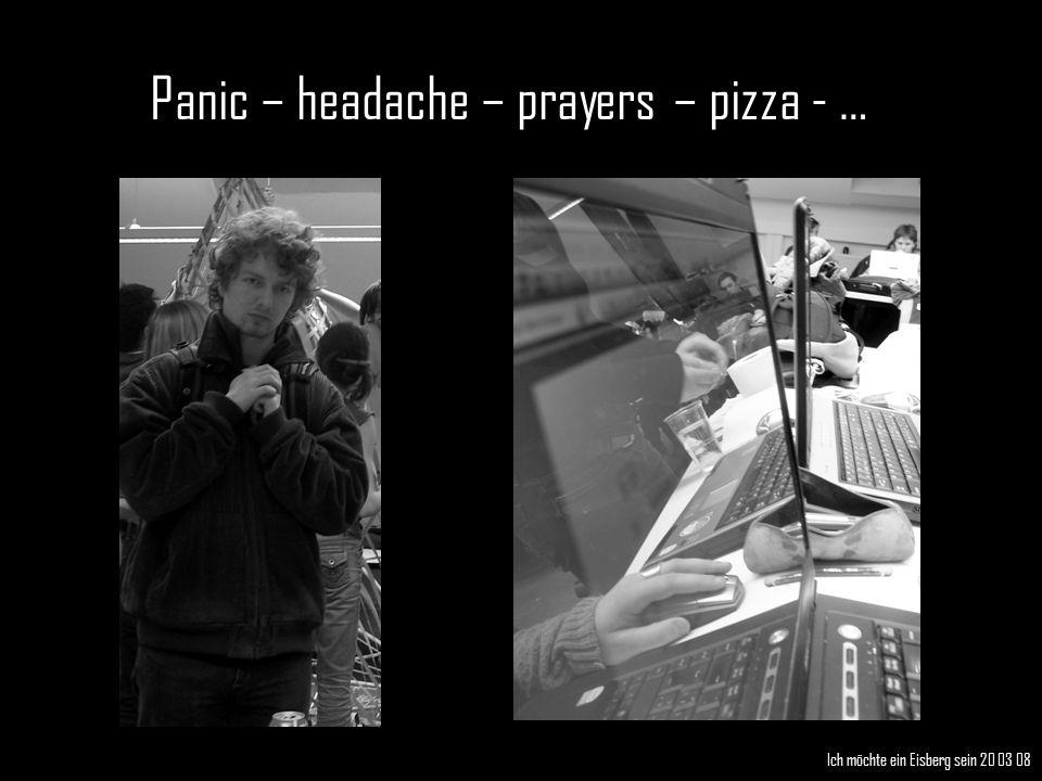 Panic – headache – prayers – pizza - … Ich möchte ein Eisberg sein 20 03 08