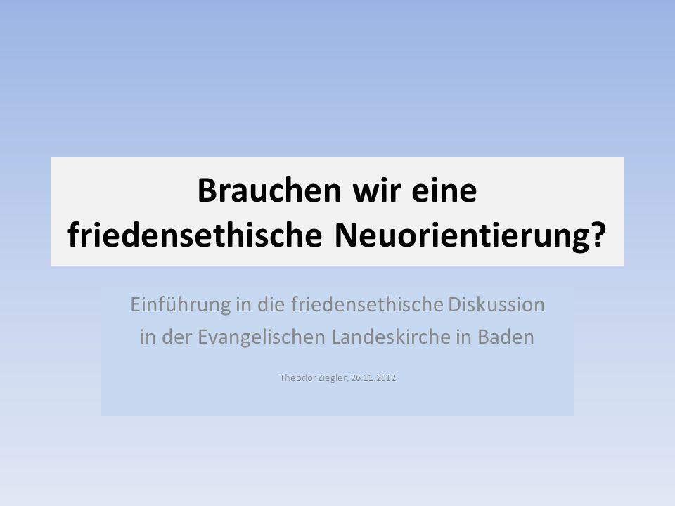 Brauchen wir eine friedensethische Neuorientierung? Einführung in die friedensethische Diskussion in der Evangelischen Landeskirche in Baden Theodor Z