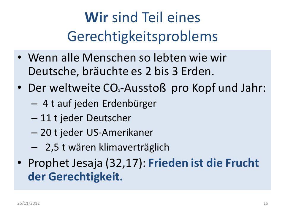 Wir sind Teil eines Gerechtigkeitsproblems Wenn alle Menschen so lebten wie wir Deutsche, bräuchte es 2 bis 3 Erden. Der weltweite CO 2 -Ausstoß pro K