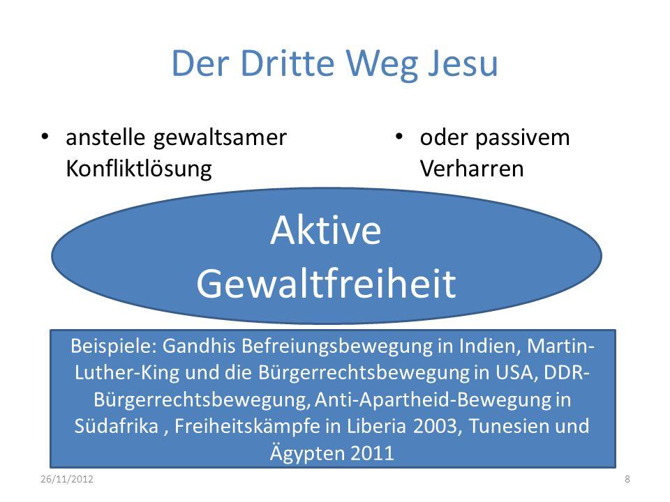 Der Dritte Weg Jesu anstelle gewaltsamer Konfliktlösung oder passivem Verharren 26/11/20128 Aktive Gewaltfreiheit Beispiele: Gandhis Befreiungsbewegun