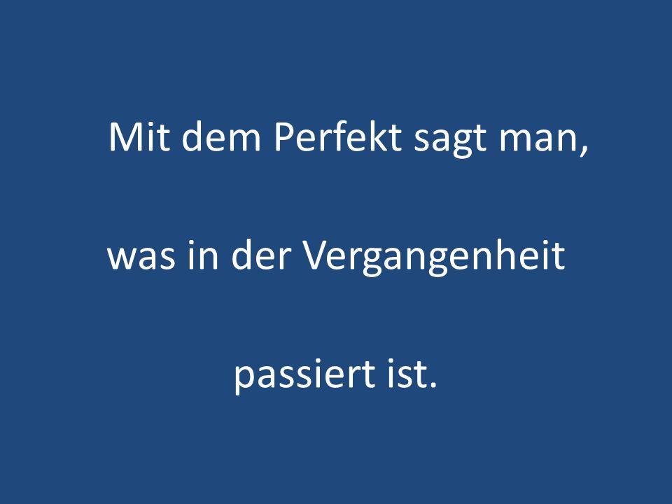 Mit dem Perfekt sagt man, was in der Vergangenheit passiert ist.
