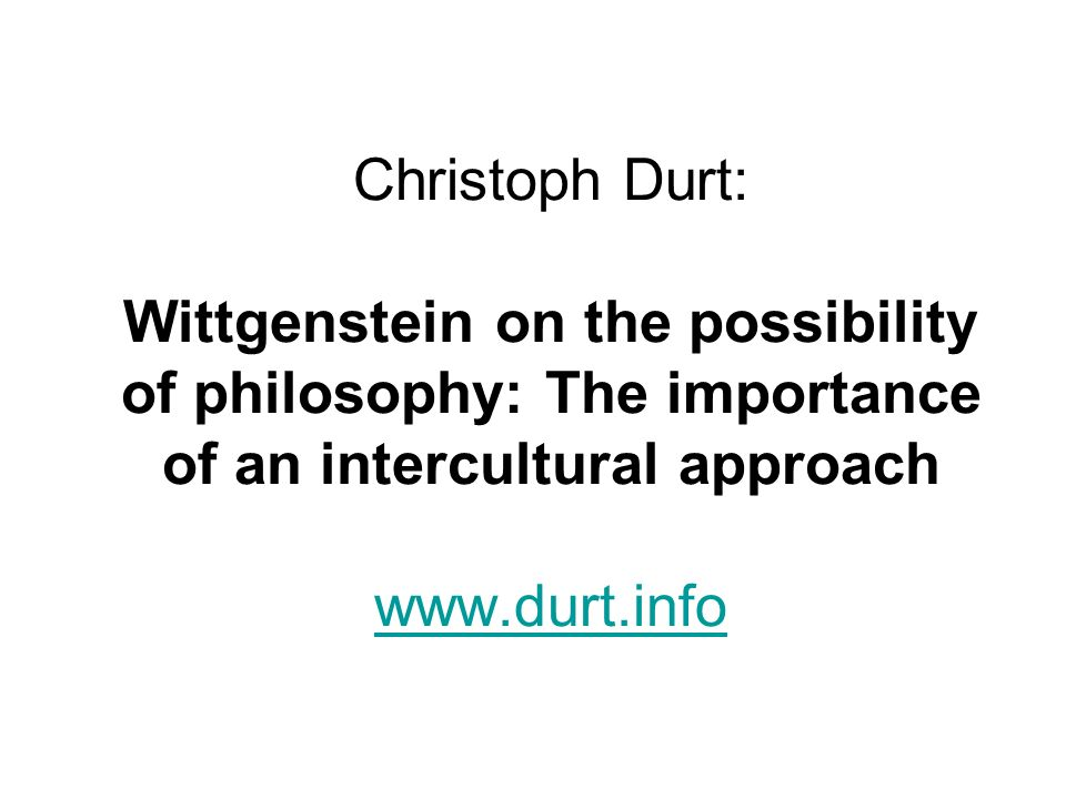 Christoph Durt: Wittgenstein on the possibility of philosophy: The importance of an intercultural approach www.durt.info www.durt.info