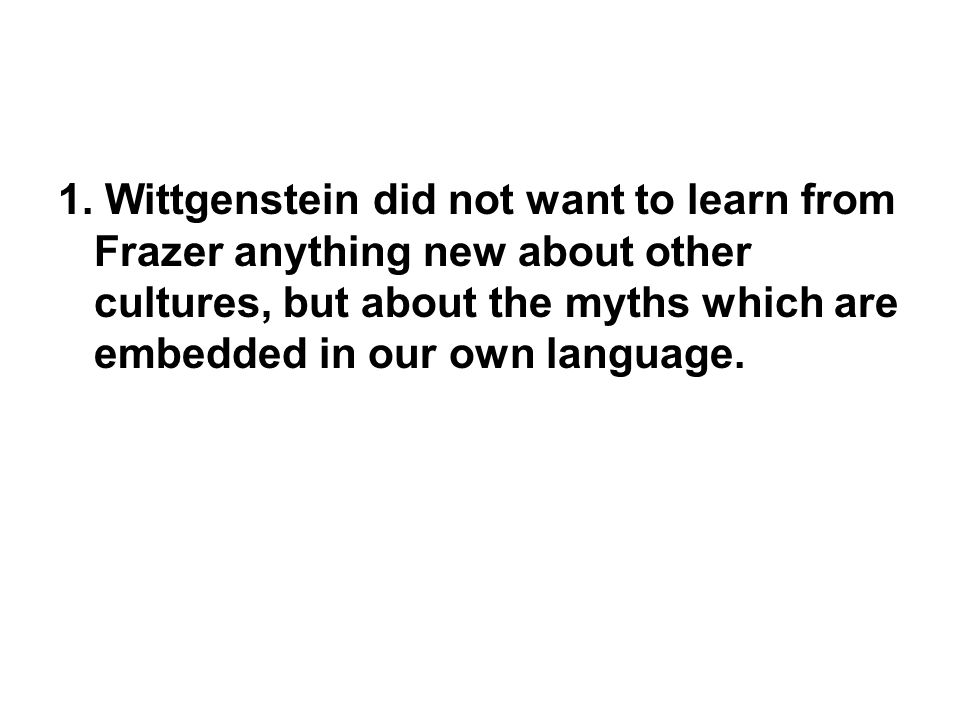 1. Wittgenstein did not want to learn from Frazer anything new about other cultures, but about the myths which are embedded in our own language.