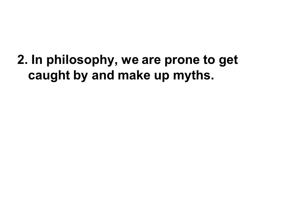 2. In philosophy, we are prone to get caught by and make up myths.