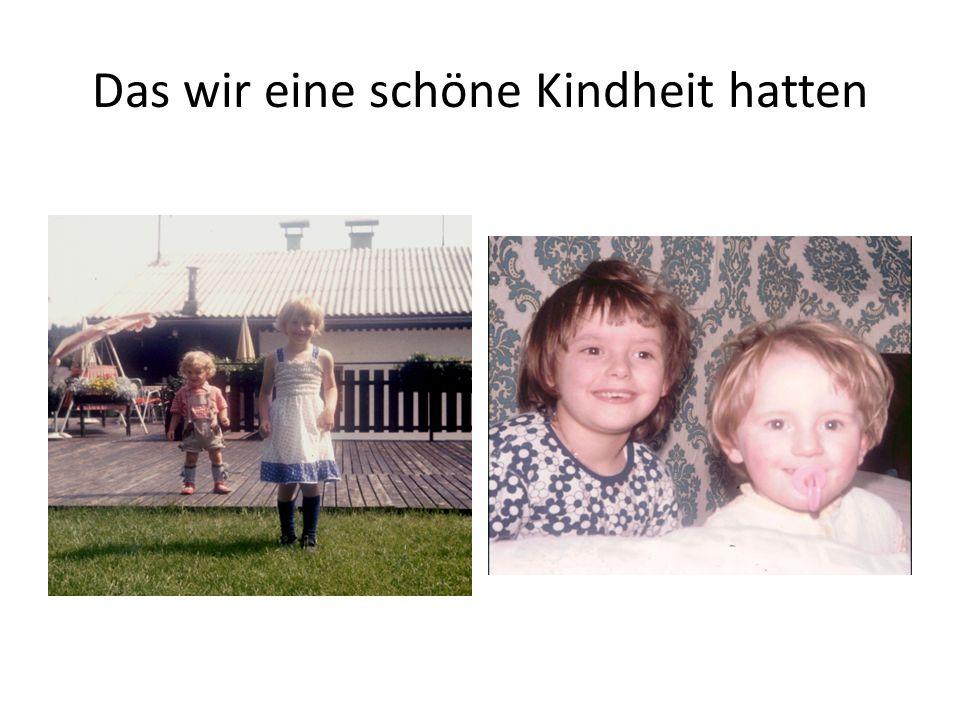 Das wir eine schöne Kindheit hatten