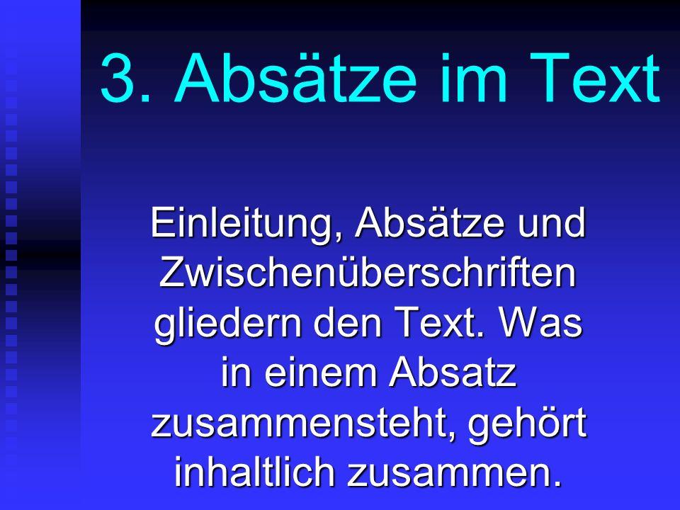3. Absätze im Text Einleitung, Absätze und Zwischenüberschriften gliedern den Text. Was in einem Absatz zusammensteht, gehört inhaltlich zusammen.
