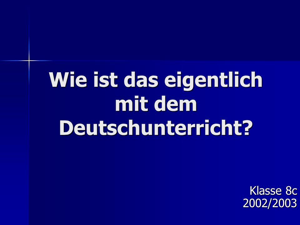 Wie ist das eigentlich mit dem Deutschunterricht? Klasse 8c 2002/2003
