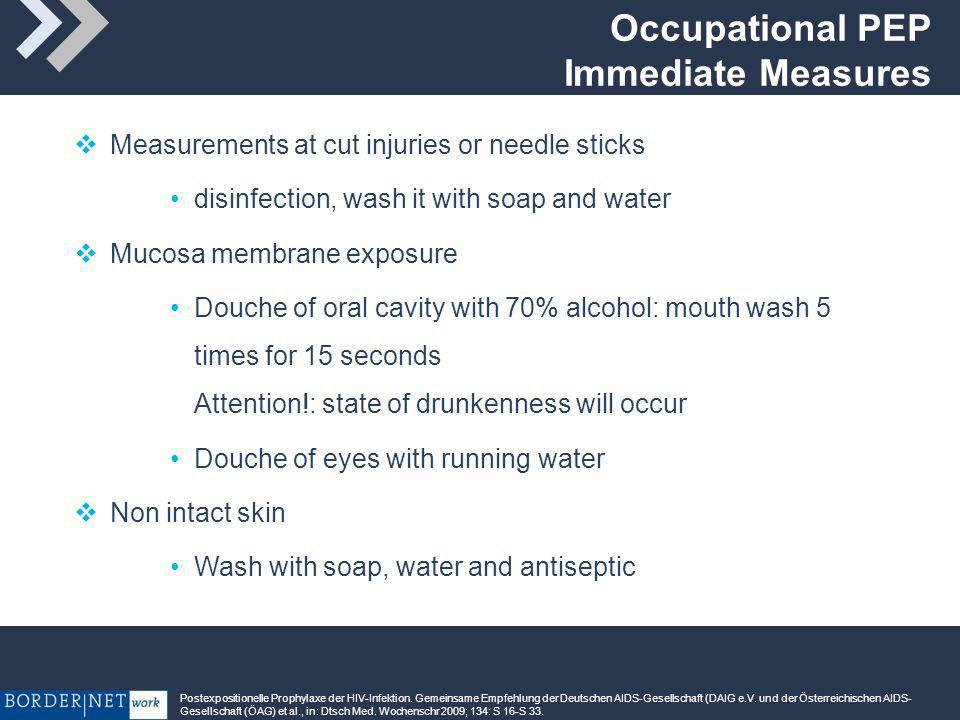 Occupational PEP Immediate Measures Measurements at cut injuries or needle sticks disinfection, wash it with soap and water Mucosa membrane exposure Douche of oral cavity with 70% alcohol: mouth wash 5 times for 15 seconds Attention!: state of drunkenness will occur Douche of eyes with running water Non intact skin Wash with soap, water and antiseptic Postexpositionelle Prophylaxe der HIV-Infektion.
