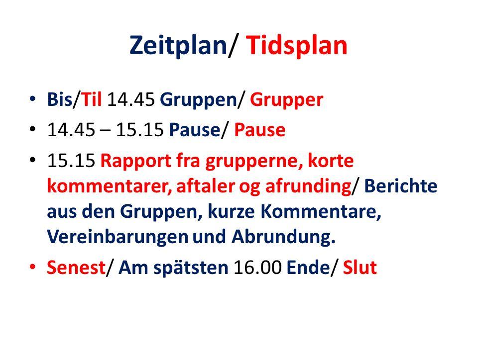 Zeitplan/ Tidsplan Bis/Til 14.45 Gruppen/ Grupper 14.45 – 15.15 Pause/ Pause 15.15 Rapport fra grupperne, korte kommentarer, aftaler og afrunding/ Berichte aus den Gruppen, kurze Kommentare, Vereinbarungen und Abrundung.