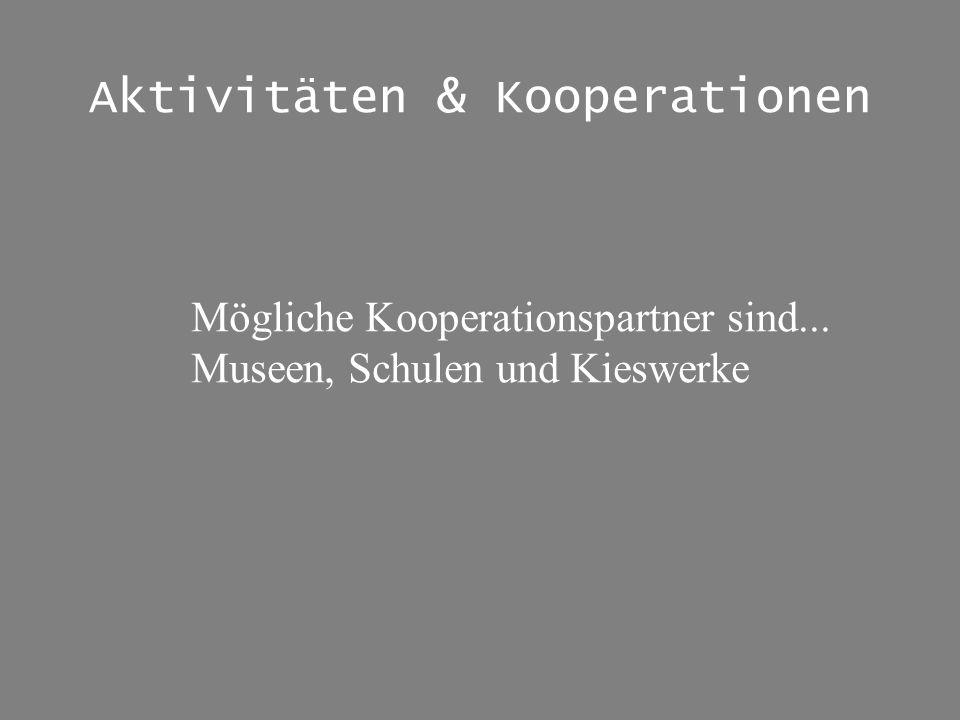 Aktivitäten & Kooperationen Mögliche Kooperationspartner sind... Museen, Schulen und Kieswerke
