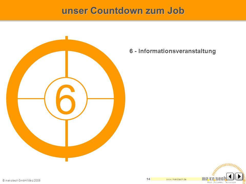© makotech GmbHMärz 2009 www.makotech.de 14 6 - Informationsveranstaltung 6 unser Countdown zum Job