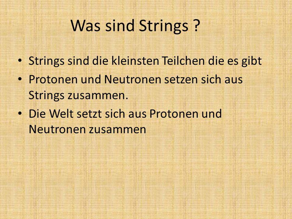 Was sind Strings ? Strings sind die kleinsten Teilchen die es gibt Protonen und Neutronen setzen sich aus Strings zusammen. Die Welt setzt sich aus Pr