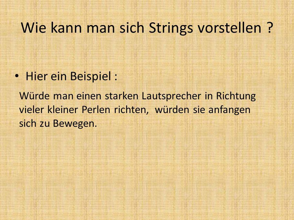 Wie kann man sich Strings vorstellen ? Hier ein Beispiel : Würde man einen starken Lautsprecher in Richtung vieler kleiner Perlen richten, würden sie