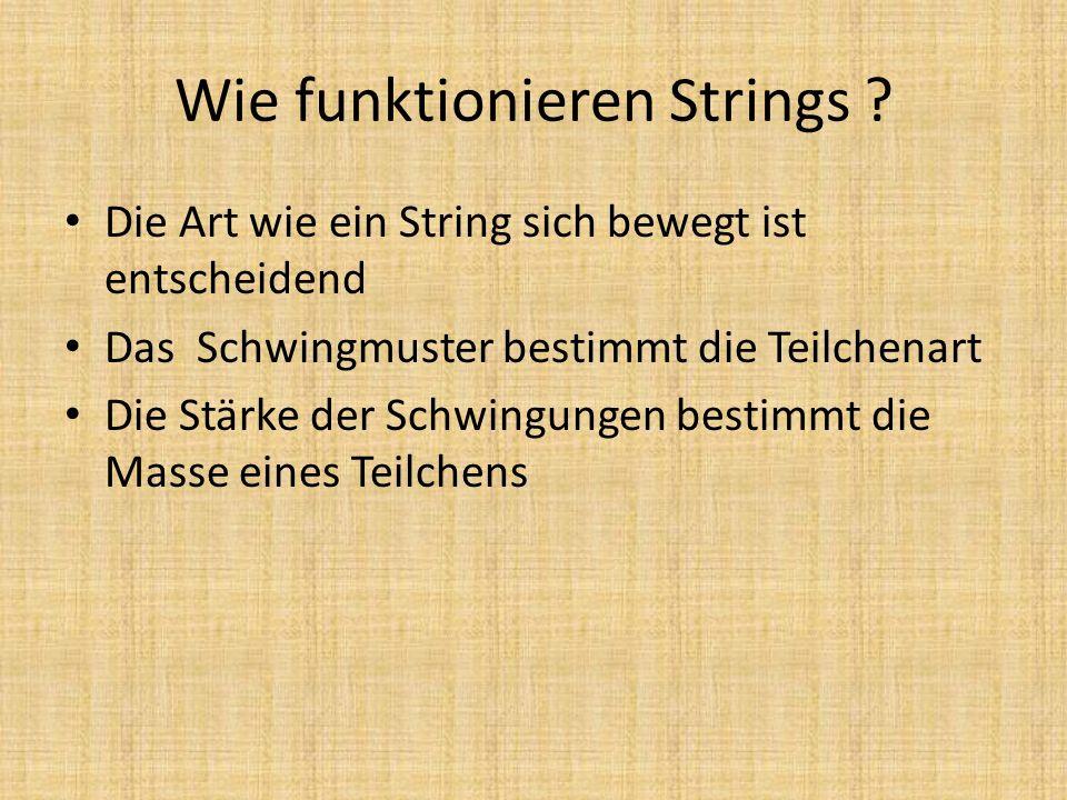 Wie funktionieren Strings ? Die Art wie ein String sich bewegt ist entscheidend Das Schwingmuster bestimmt die Teilchenart Die Stärke der Schwingungen