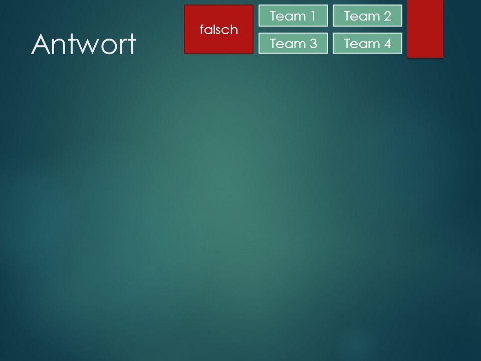 Antwort Team 1Team 2 Team 3Team 4 falsch