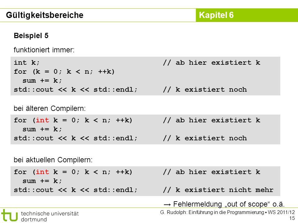 Kapitel 6 G. Rudolph: Einführung in die Programmierung WS 2011/12 15 Beispiel 5 int k; // ab hier existiert k for (k = 0; k < n; ++k) sum += k; std::c