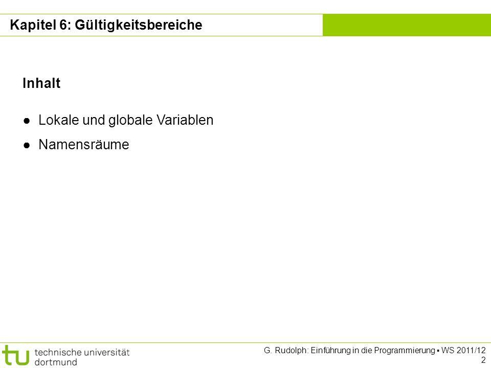 Kapitel 6 G. Rudolph: Einführung in die Programmierung WS 2011/12 2 Inhalt Lokale und globale Variablen Namensräume Kapitel 6: Gültigkeitsbereiche