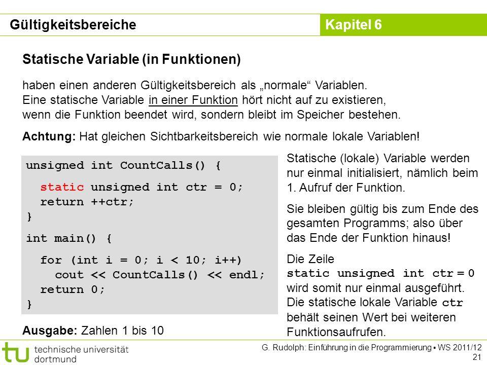 Kapitel 6 G. Rudolph: Einführung in die Programmierung WS 2011/12 21 Statische Variable (in Funktionen) haben einen anderen Gültigkeitsbereich als nor