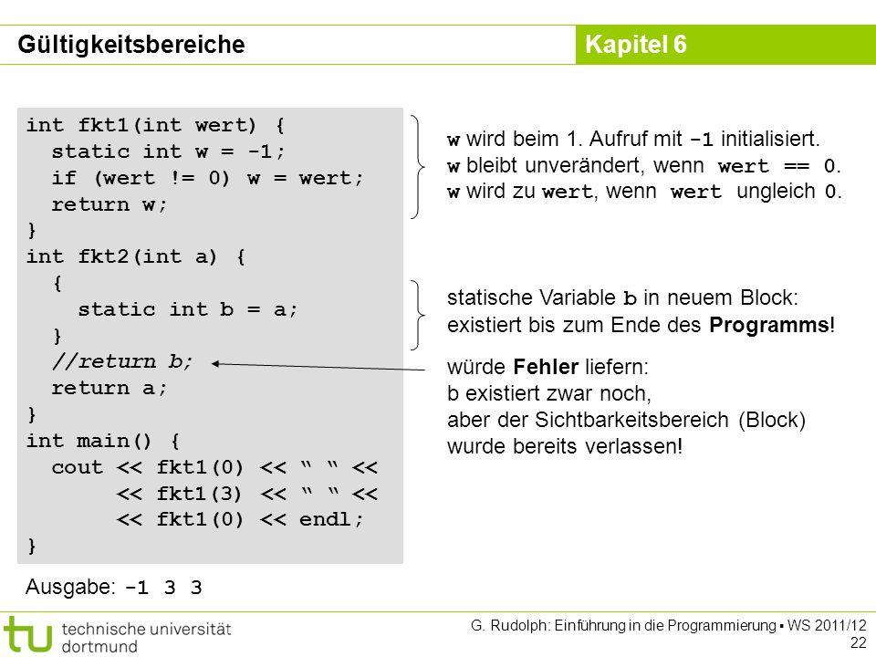 Kapitel 6 G. Rudolph: Einführung in die Programmierung WS 2011/12 22 int fkt1(int wert) { static int w = -1; if (wert != 0) w = wert; return w; } int