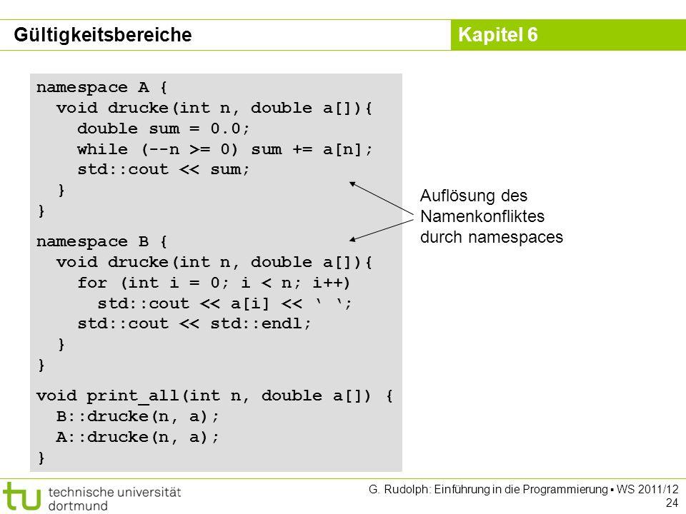 Kapitel 6 G. Rudolph: Einführung in die Programmierung WS 2011/12 24 namespace A { void drucke(int n, double a[]){ double sum = 0.0; while (--n >= 0)