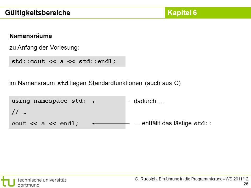 Kapitel 6 G. Rudolph: Einführung in die Programmierung WS 2011/12 26 Namensräume zu Anfang der Vorlesung: std::cout << a << std::endl; im Namensraum s