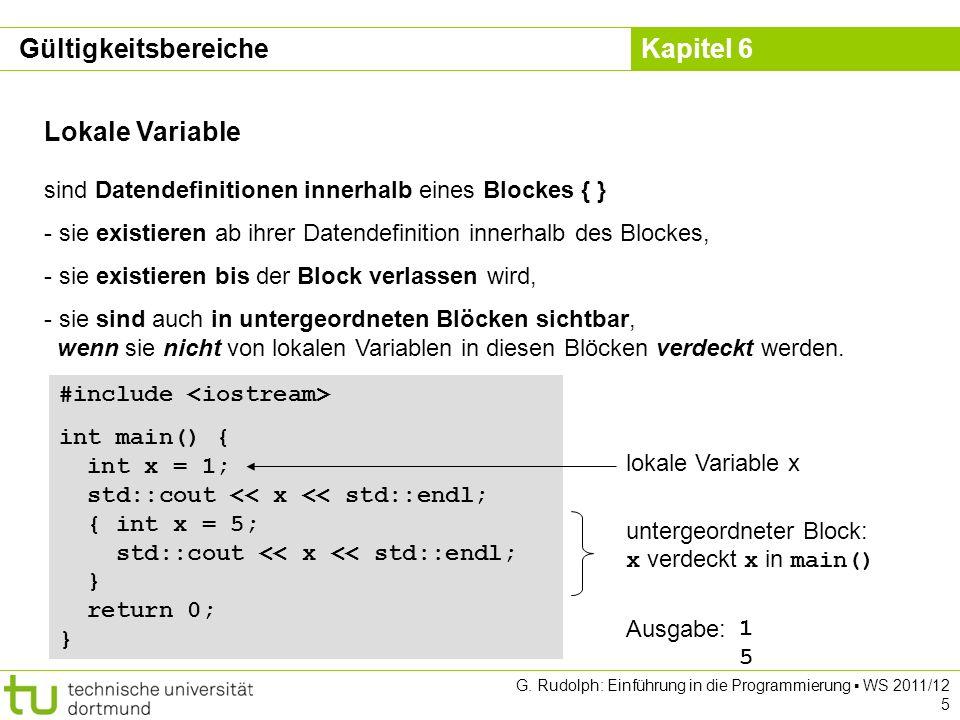 Kapitel 6 G. Rudolph: Einführung in die Programmierung WS 2011/12 5 Lokale Variable sind Datendefinitionen innerhalb eines Blockes { } - sie existiere