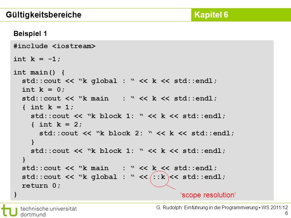 Kapitel 6 G. Rudolph: Einführung in die Programmierung WS 2011/12 6 Beispiel 1 #include int k = -1; int main() { std::cout << k global : << k << std::
