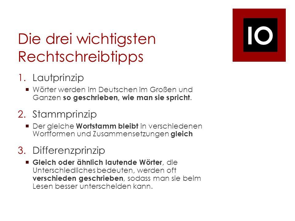 IO Die drei wichtigsten Rechtschreibtipps 1.Lautprinzip Wörter werden im Deutschen im Großen und Ganzen so geschrieben, wie man sie spricht.