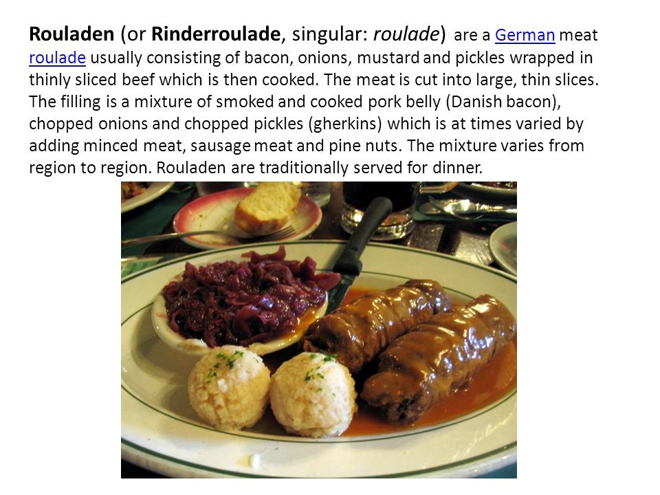 Rouladen (or Rinderroulade, singular: roulade) are a German meat roulade usually consisting of bacon, onions, mustard and pickles wrapped in thinly sl