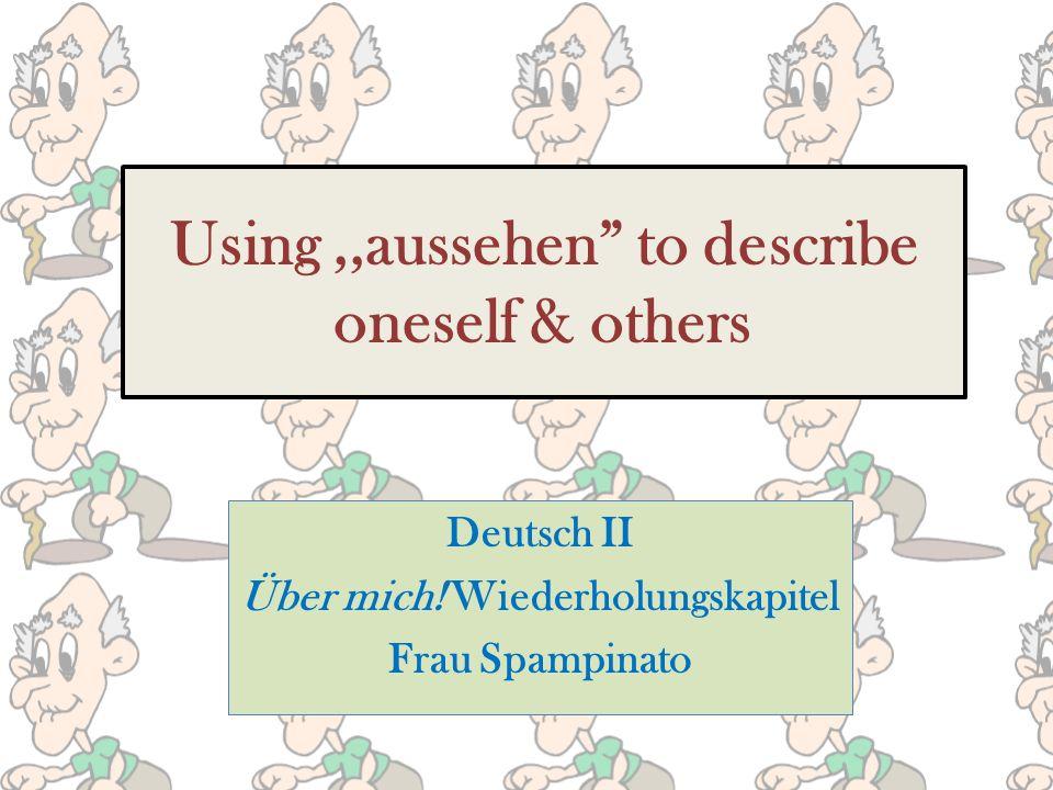 Using,,aussehen to describe oneself & others Deutsch II Über mich! Wiederholungskapitel Frau Spampinato