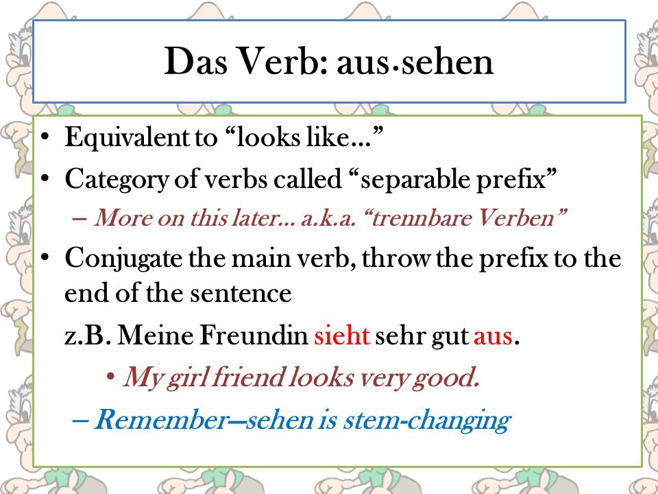 Das Verb: aus sehen Equivalent to looks like… Category of verbs called separable prefix – More on this later… a.k.a.
