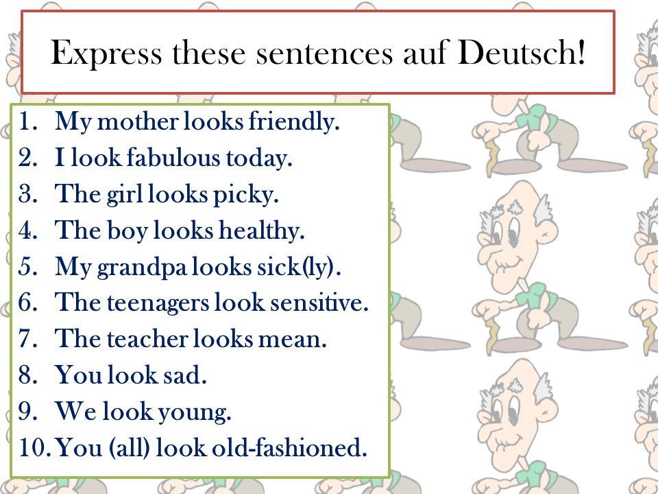 Express these sentences auf Deutsch. 1.My mother looks friendly.