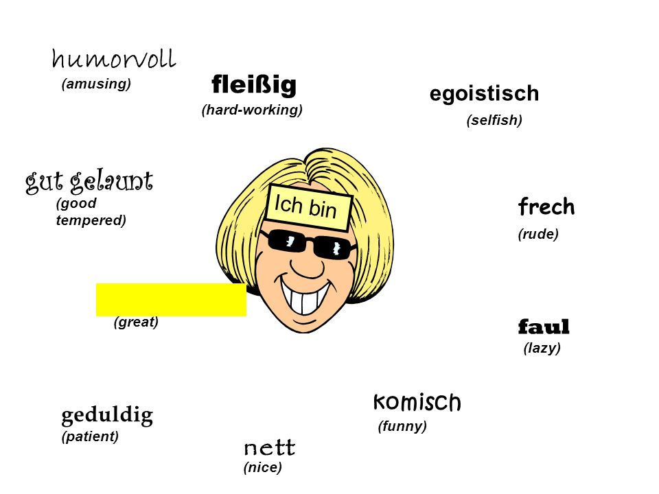 egoistisch (selfish) frech (rude) faul (lazy) komisch (funny) nett (nice) Ich bin geduldig (patient) (great) gut gelaunt (good tempered) humorvoll (amusing) fleißig (hard-working)