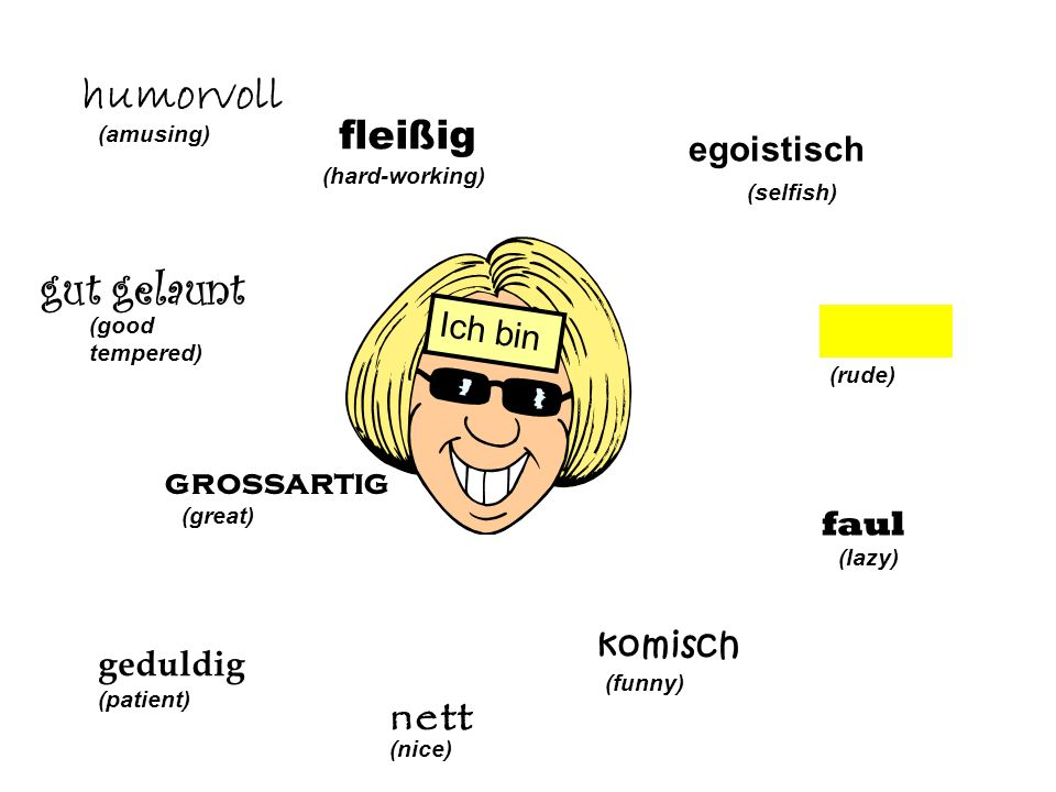 egoistisch (selfish) (rude) faul (lazy) komisch (funny) nett (nice) Ich bin geduldig (patient) grossartig (great) gut gelaunt (good tempered) humorvoll (amusing) fleißig (hard-working)