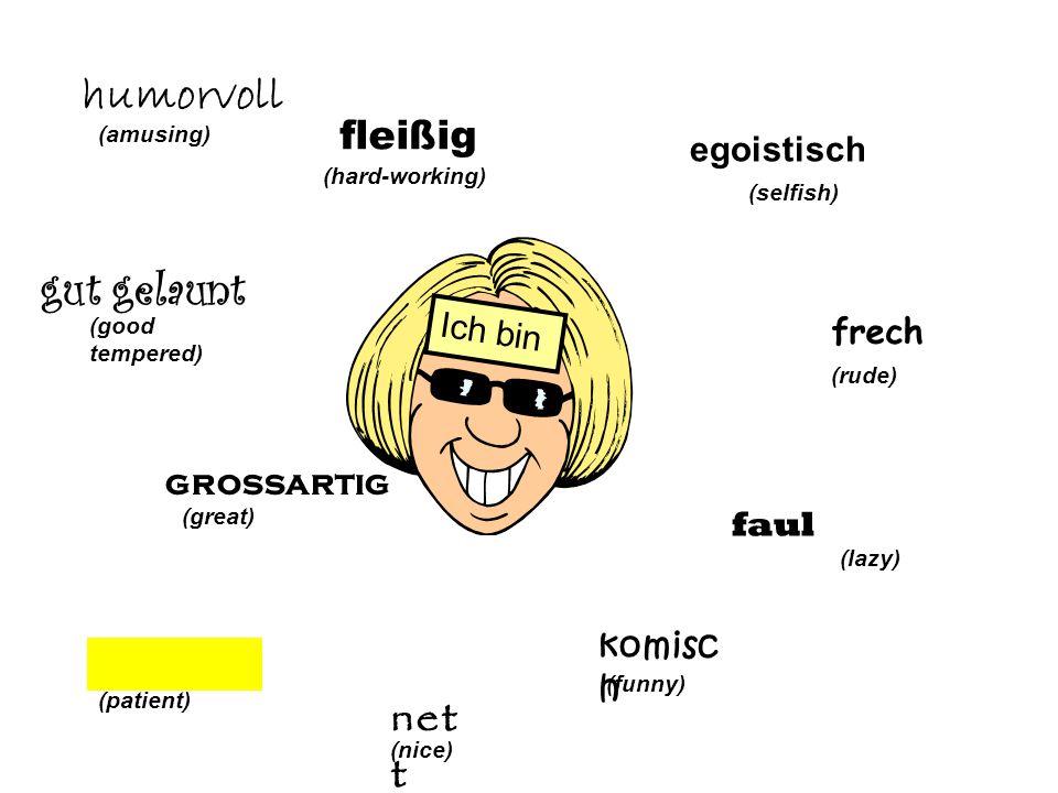 egoistisch (selfish) frech (rude) faul (lazy) komisc h (funny) net t (nice) Ich bin geduldig (patient) grossartig (great) (good tempered) humorvoll (amusing) fleißig (hard-working)