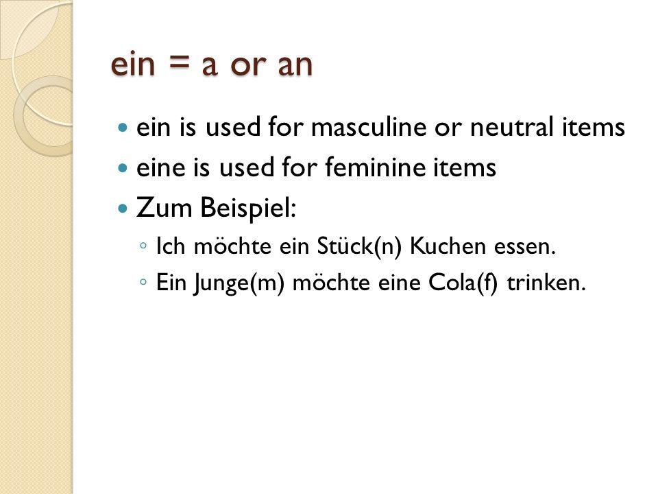ein = a or an ein is used for masculine or neutral items eine is used for feminine items Zum Beispiel: Ich möchte ein Stück(n) Kuchen essen.