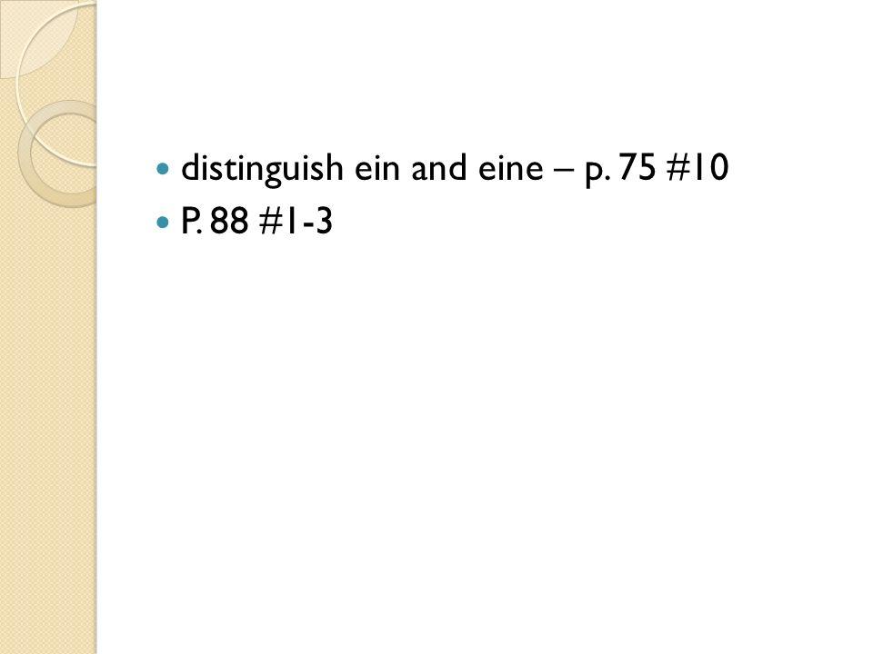 distinguish ein and eine – p. 75 #10 P. 88 #1-3