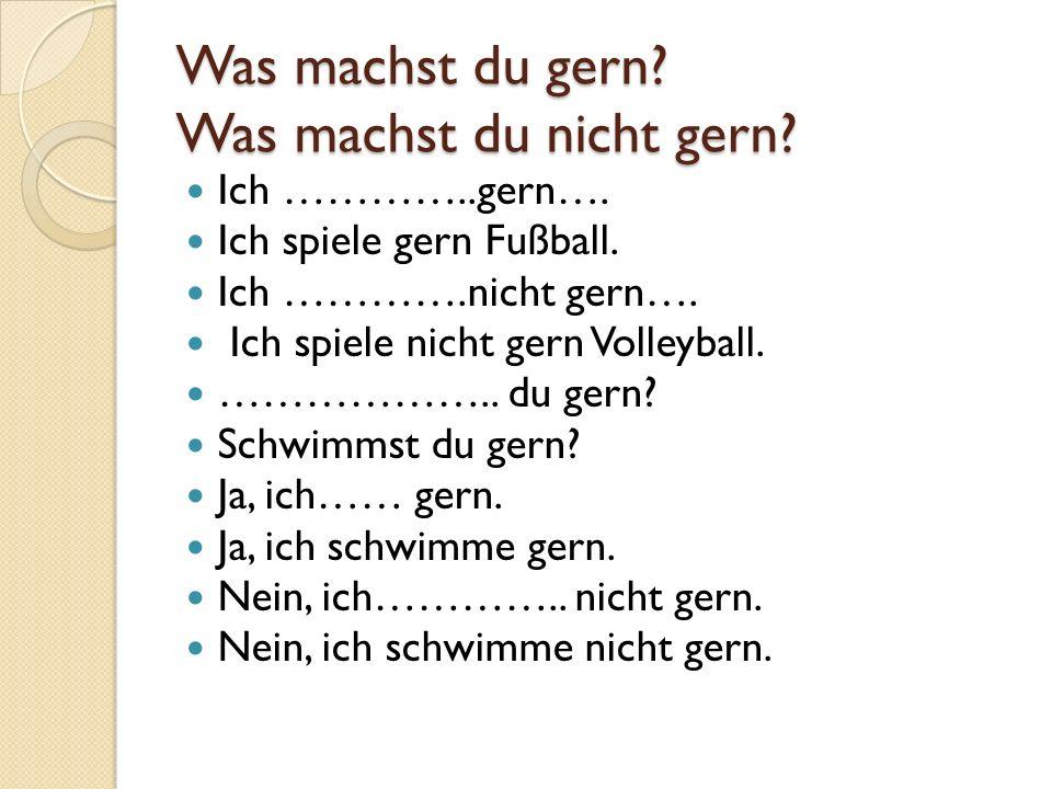 Was machst du gern? Was machst du nicht gern? Ich …………..gern…. Ich spiele gern Fußball. Ich ………….nicht gern…. Ich spiele nicht gern Volleyball. ………………
