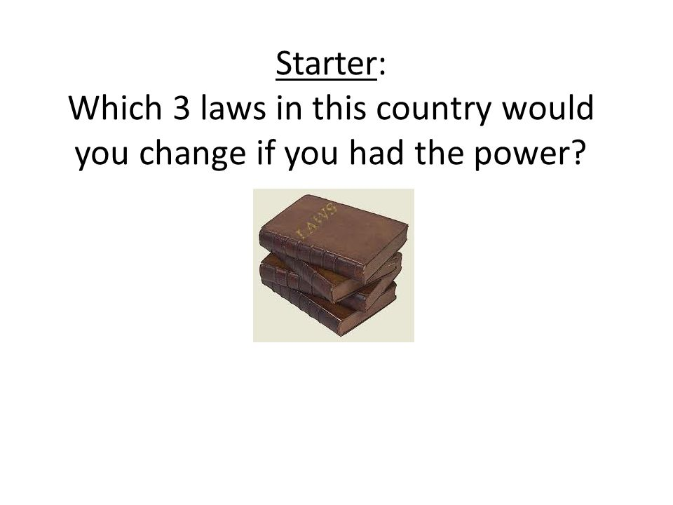 Homework Create a list of 8 laws – create them yourself – that you would introduce, if you had the power.