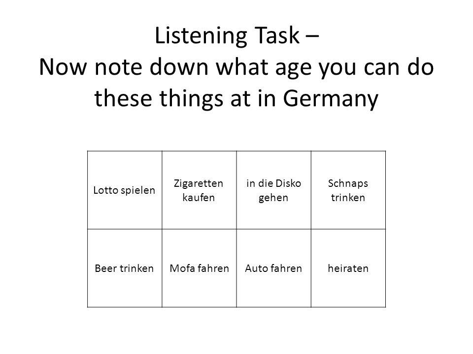 Lotto spielen Zigaretten kaufen in die Disko gehen Schnaps trinken Beer trinkenMofa fahrenAuto fahrenheiraten Listening Task – Now note down what age you can do these things at in SWITZERLAND?