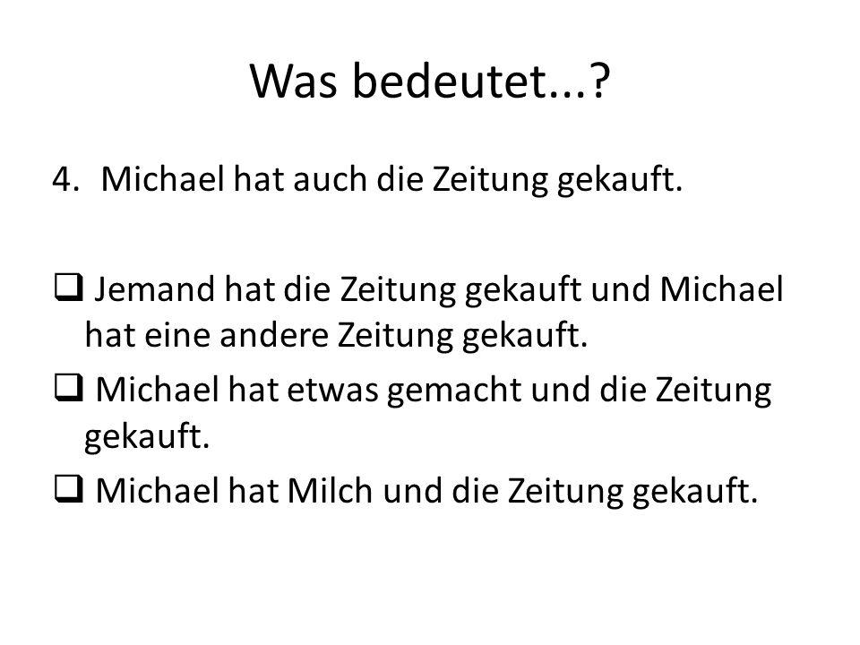 Was bedeutet...? 4.Michael hat auch die Zeitung gekauft. Jemand hat die Zeitung gekauft und Michael hat eine andere Zeitung gekauft. Michael hat etwas