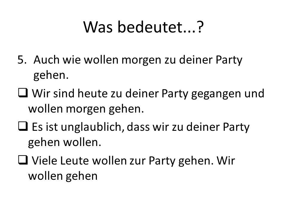 Was bedeutet...? 5.Auch wie wollen morgen zu deiner Party gehen. Wir sind heute zu deiner Party gegangen und wollen morgen gehen. Es ist unglaublich,