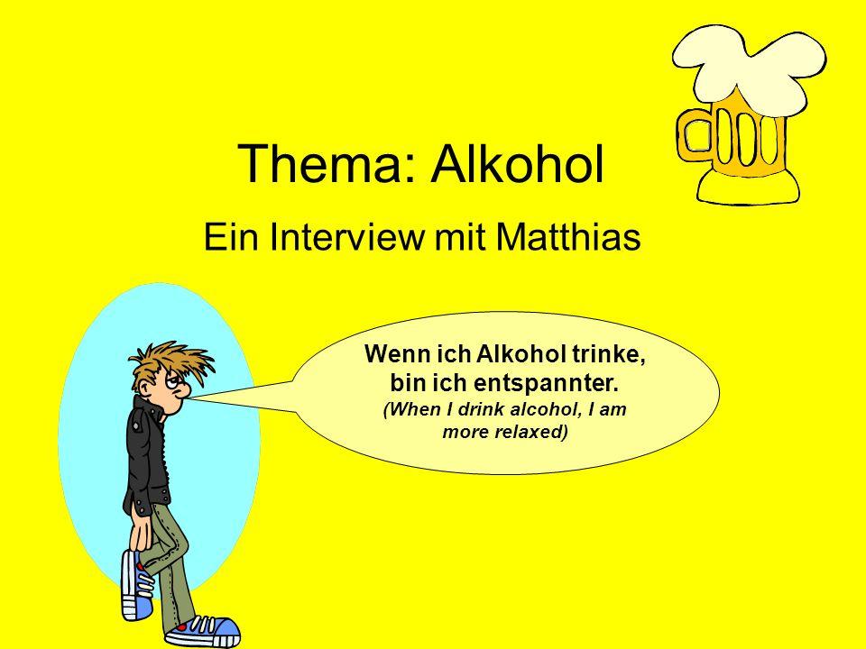 Thema: Alkohol Ein Interview mit Matthias Wenn ich Alkohol trinke, bin ich entspannter. (When I drink alcohol, I am more relaxed)