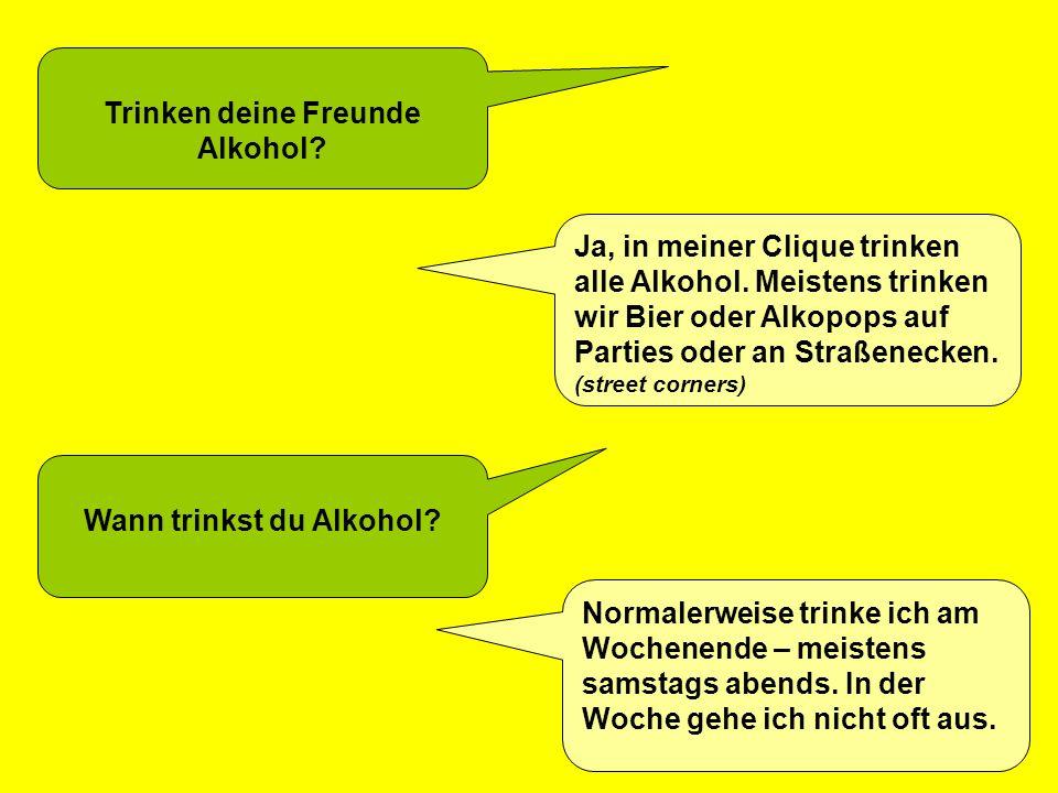 Trinken deine Freunde Alkohol? Ja, in meiner Clique trinken alle Alkohol. Meistens trinken wir Bier oder Alkopops auf Parties oder an Straßenecken. (s