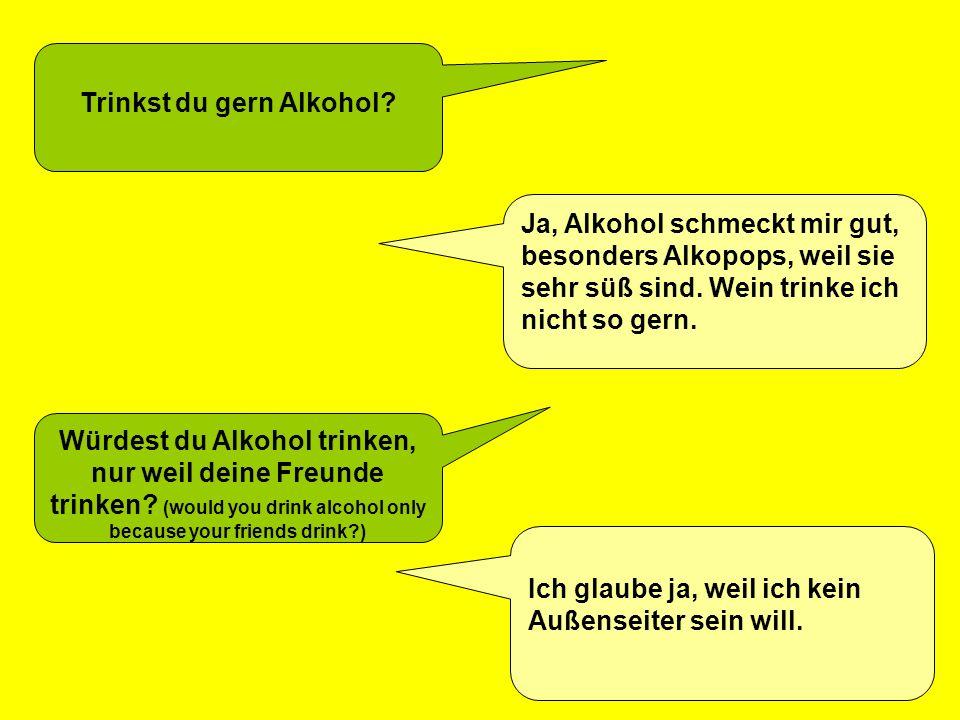 Trinkst du gern Alkohol? Ja, Alkohol schmeckt mir gut, besonders Alkopops, weil sie sehr süß sind. Wein trinke ich nicht so gern. Würdest du Alkohol t