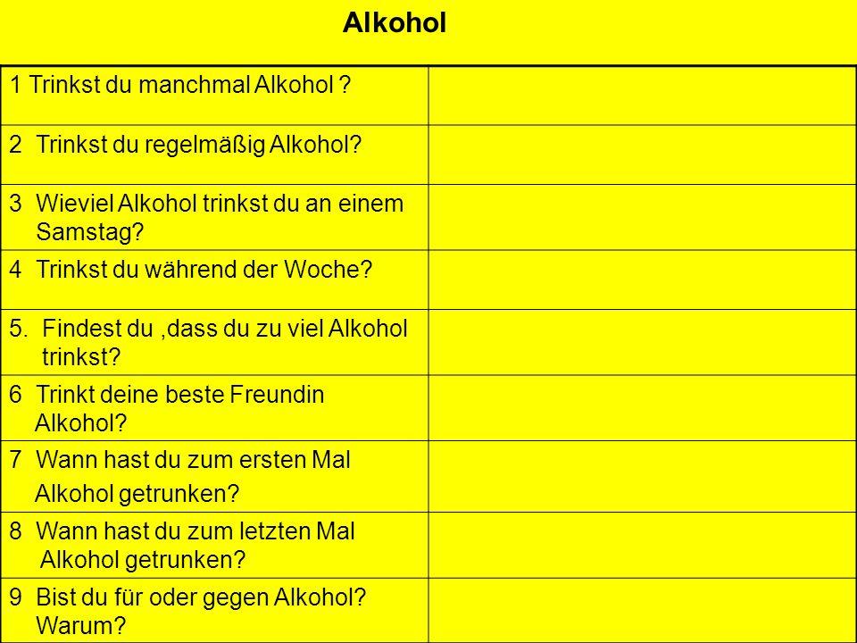 Alkohol 1 Trinkst du manchmal Alkohol ? 2 Trinkst du regelmäßig Alkohol? 3 Wieviel Alkohol trinkst du an einem Samstag? 4 Trinkst du während der Woche