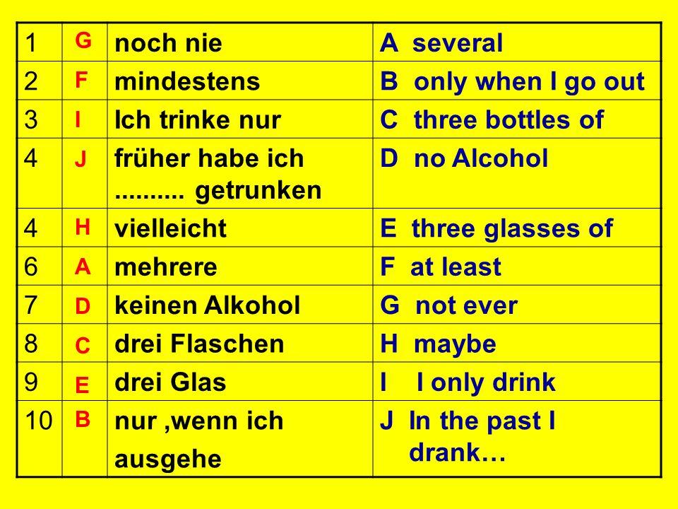 1noch nieA several 2mindestensB only when I go out 3Ich trinke nurC three bottles of 4früher habe ich.......... getrunken D no Alcohol 4vielleichtE th