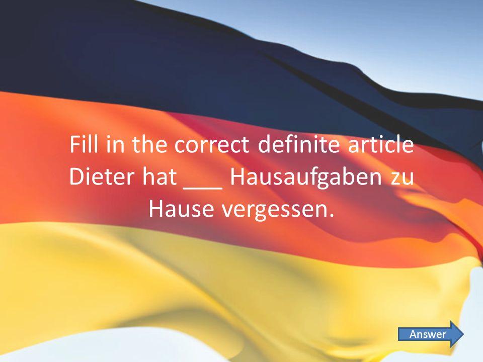 Fill in the correct definite article Dieter hat ___ Hausaufgaben zu Hause vergessen. Answer