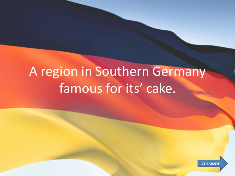 A region in Southern Germany famous for its cake. Answer