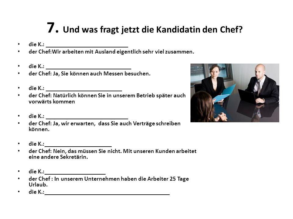 7.Und was fragt jetzt die Kandidatin den Chef.